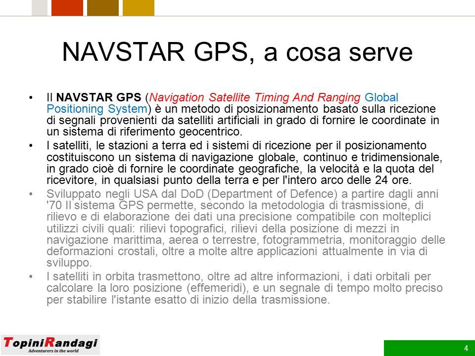 4 NAVSTAR GPS, a cosa serve Il NAVSTAR GPS (Navigation Satellite Timing And Ranging Global Positioning System) è un metodo di posizionamento basato sulla ricezione di segnali provenienti da satelliti artificiali in grado di fornire le coordinate in un sistema di riferimento geocentrico.