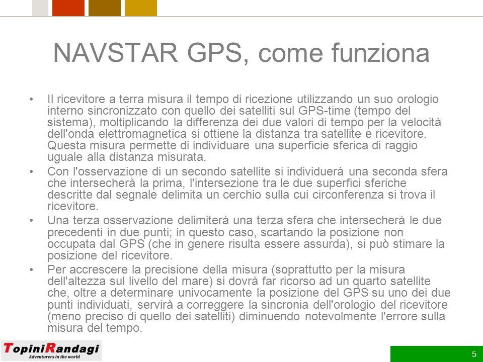 5 NAVSTAR GPS, come funziona Il ricevitore a terra misura il tempo di ricezione utilizzando un suo orologio interno sincronizzato con quello dei satelliti sul GPS-time (tempo del sistema), moltiplicando la differenza dei due valori di tempo per la velocità dell onda elettromagnetica si ottiene la distanza tra satellite e ricevitore.