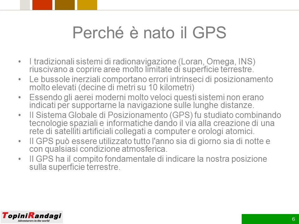 6 Perché è nato il GPS I tradizionali sistemi di radionavigazione (Loran, Omega, INS) riuscivano a coprire aree molto limitate di superficie terrestre.