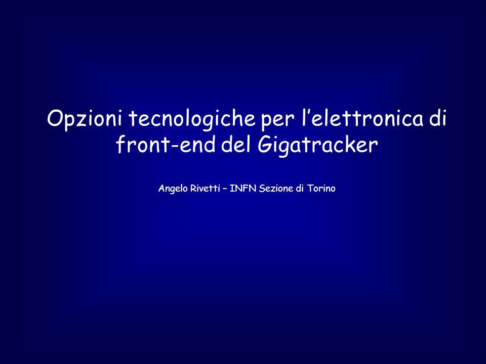 Opzioni tecnologiche per l'elettronica di front-end del Gigatracker Angelo Rivetti – INFN Sezione di Torino
