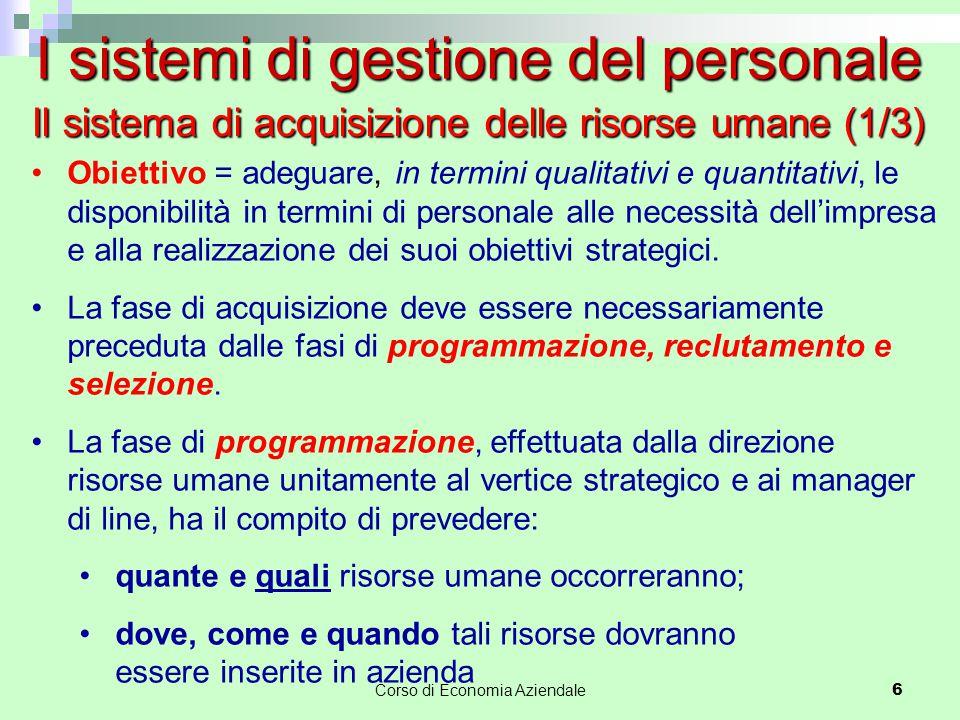 Corso di Economia Aziendale 6 Il sistema di acquisizione delle risorse umane (1/3) Obiettivo = adeguare, in termini qualitativi e quantitativi, le dis