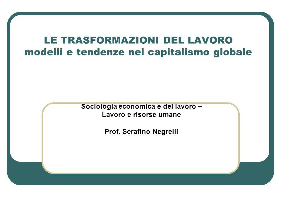 LE TRASFORMAZIONI DEL LAVORO modelli e tendenze nel capitalismo globale Sociologia economica e del lavoro – Lavoro e risorse umane Prof. Serafino Negr