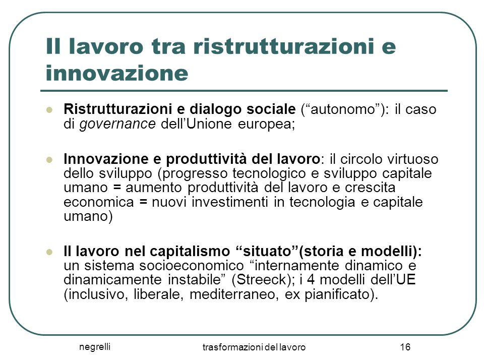 """negrelli trasformazioni del lavoro 16 Il lavoro tra ristrutturazioni e innovazione Ristrutturazioni e dialogo sociale (""""autonomo""""): il caso di governa"""