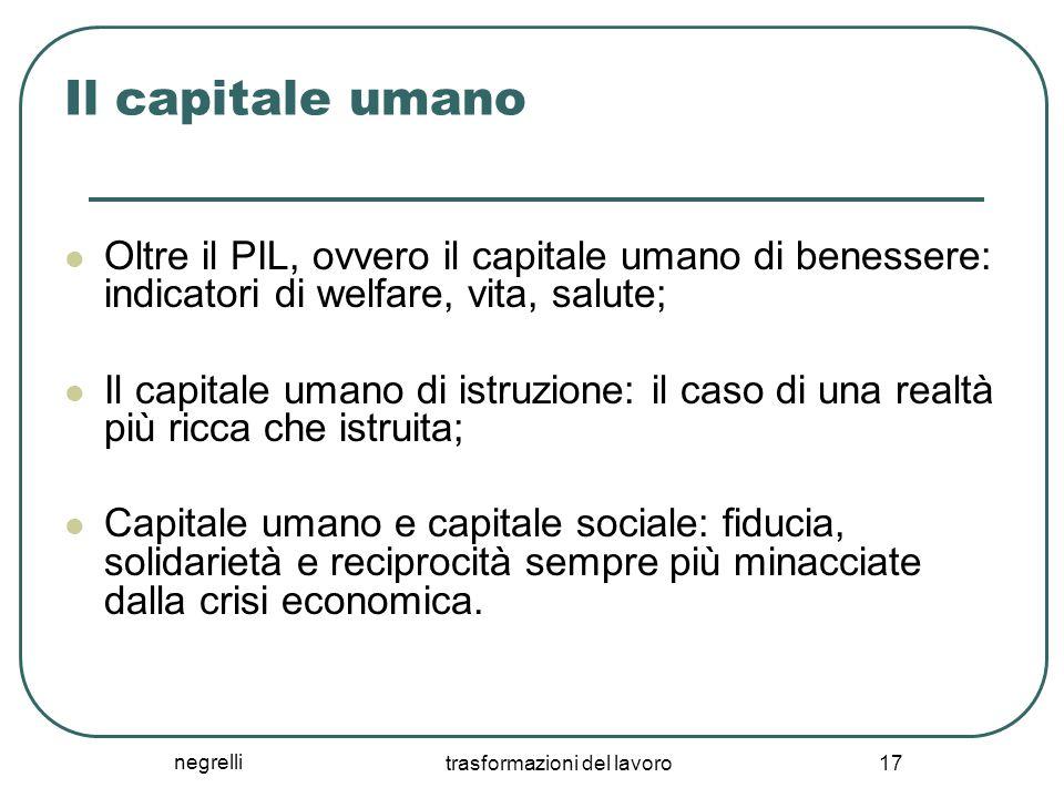 negrelli trasformazioni del lavoro 17 Il capitale umano Oltre il PIL, ovvero il capitale umano di benessere: indicatori di welfare, vita, salute; Il c