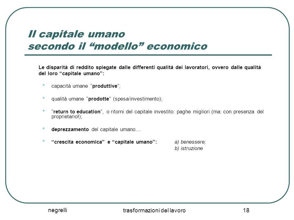"""negrelli trasformazioni del lavoro 18 Il capitale umano secondo il """"modello"""" economico Le disparità di reddito spiegate dalle differenti qualità dei l"""