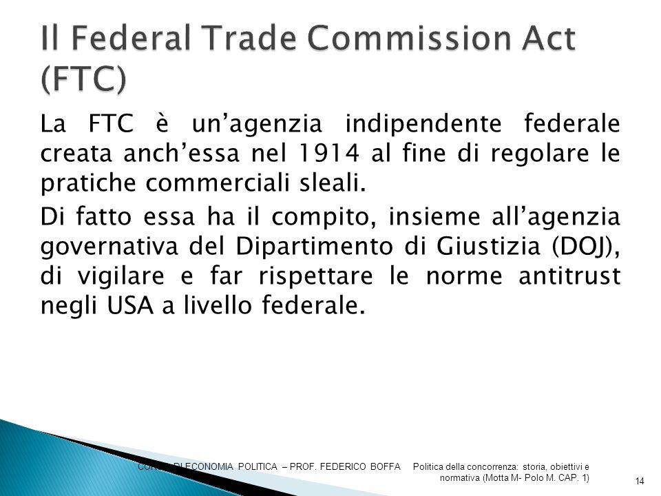 La FTC è un'agenzia indipendente federale creata anch'essa nel 1914 al fine di regolare le pratiche commerciali sleali. Di fatto essa ha il compito, i