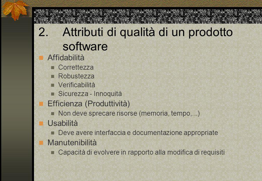 2. Attributi di qualità di un prodotto software Affidabilità Correttezza Robustezza Verificabilità Sicurezza - Innoquità Efficienza (Produttività) Non