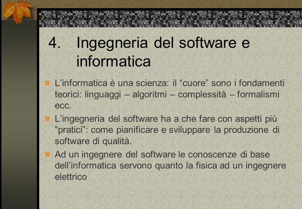 4.Ingegneria del software e informatica L'informatica è una scienza: il cuore sono i fondamenti teorici: linguaggi – algoritmi – complessità – formalismi ecc.
