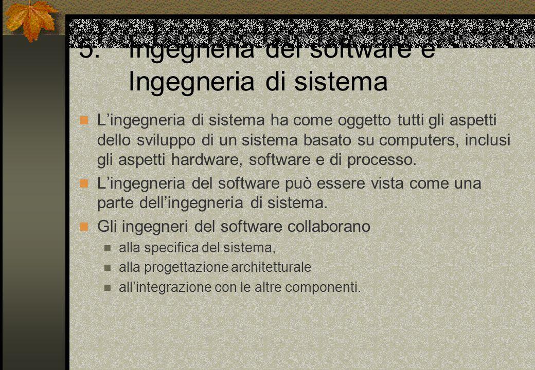 5.Ingegneria del software e Ingegneria di sistema L'ingegneria di sistema ha come oggetto tutti gli aspetti dello sviluppo di un sistema basato su computers, inclusi gli aspetti hardware, software e di processo.
