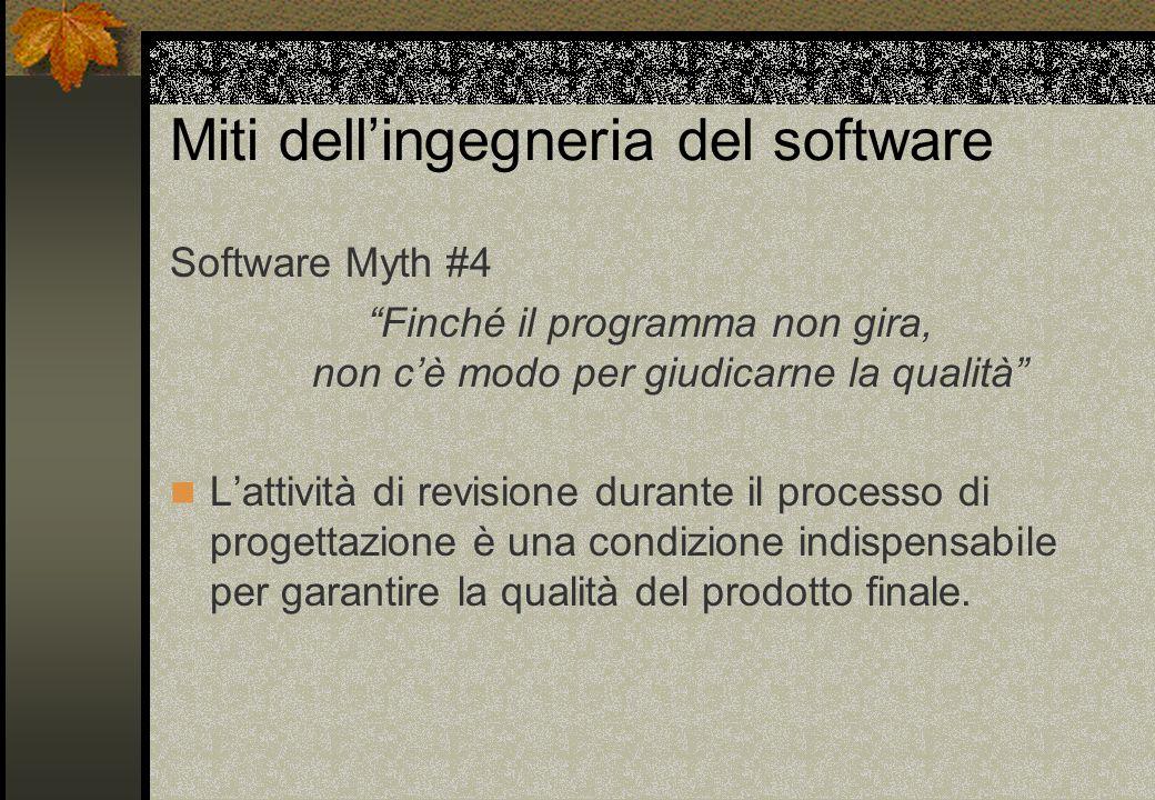 Miti dell'ingegneria del software Software Myth #4 Finché il programma non gira, non c'è modo per giudicarne la qualità L'attività di revisione durante il processo di progettazione è una condizione indispensabile per garantire la qualità del prodotto finale.