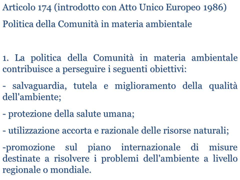 Articolo 174 (introdotto con Atto Unico Europeo 1986) Politica della Comunità in materia ambientale 1. La politica della Comunità in materia ambiental