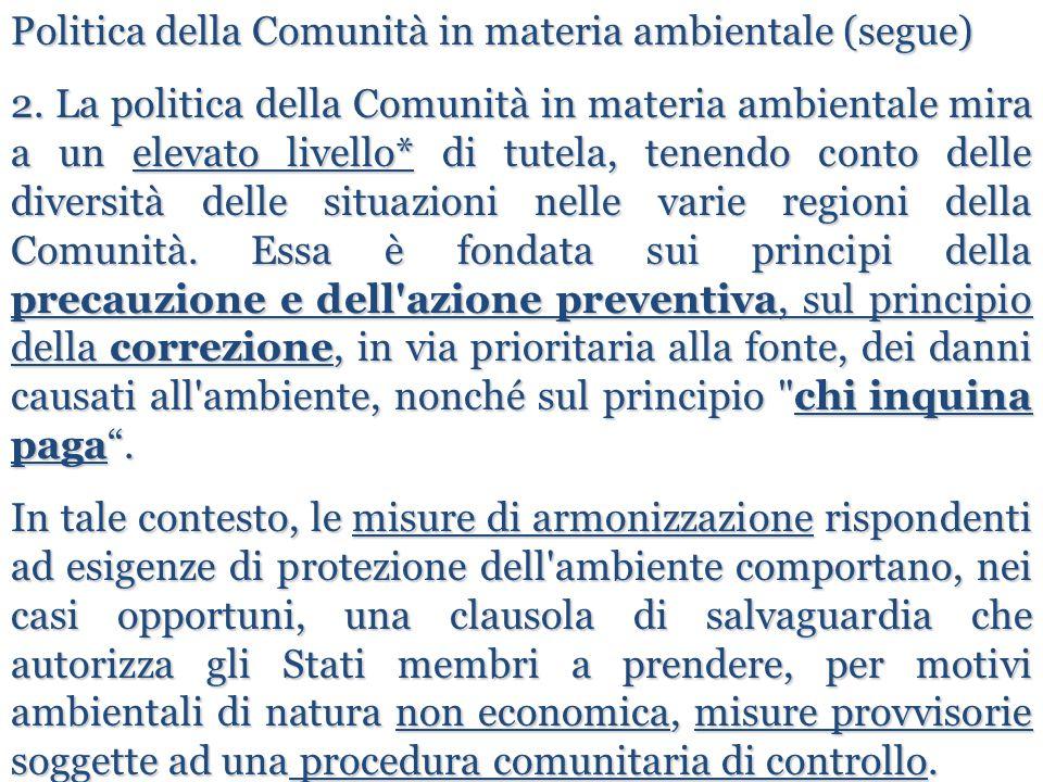 Politica della Comunità in materia ambientale (segue) 2. La politica della Comunità in materia ambientale mira a un elevato livello* di tutela, tenend