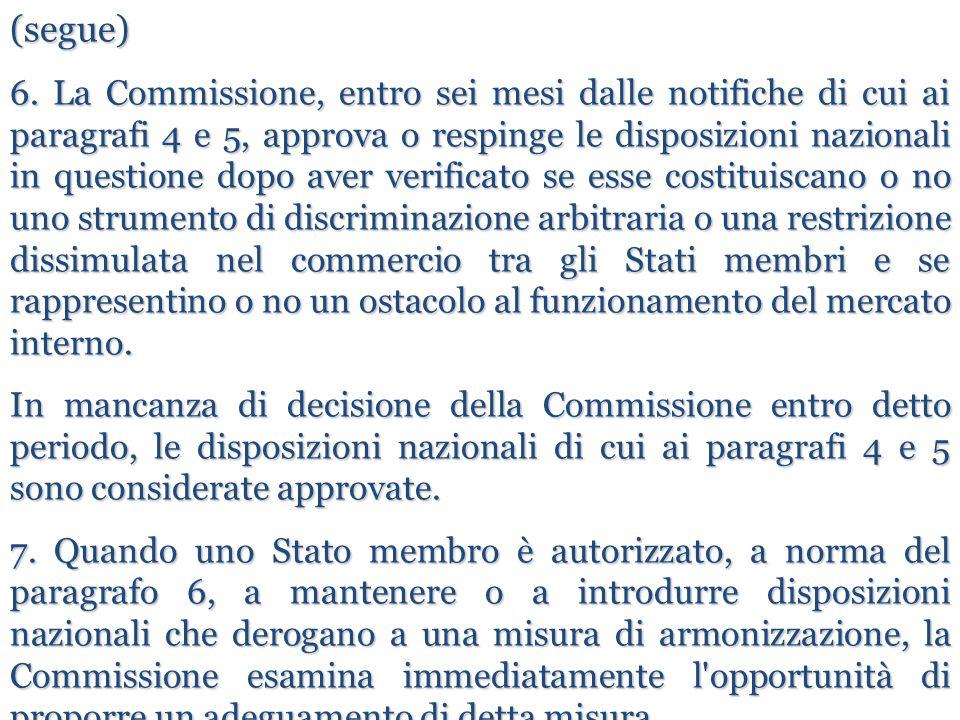 (segue) 6. La Commissione, entro sei mesi dalle notifiche di cui ai paragrafi 4 e 5, approva o respinge le disposizioni nazionali in questione dopo av