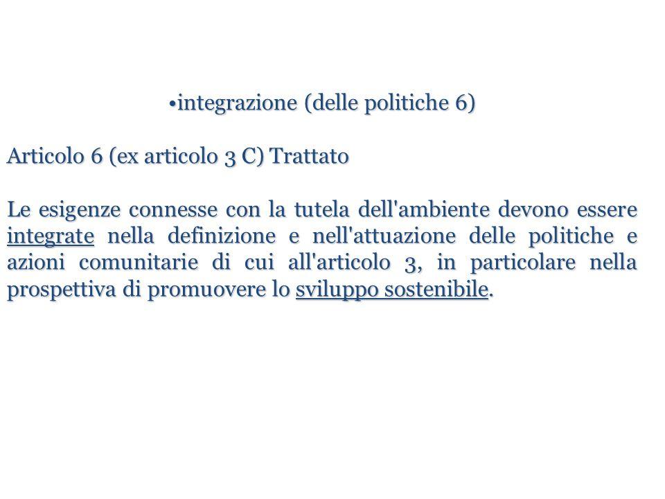 integrazione (delle politiche 6)integrazione (delle politiche 6) Articolo 6 (ex articolo 3 C) Trattato Le esigenze connesse con la tutela dell'ambient