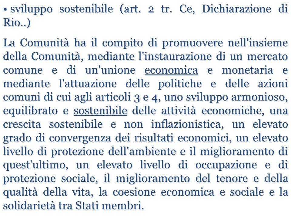 sviluppo sostenibile (art. 2 tr. Ce, Dichiarazione di Rio..) sviluppo sostenibile (art. 2 tr. Ce, Dichiarazione di Rio..) La Comunità ha il compito di