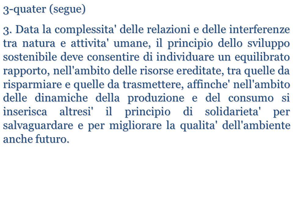3-quater (segue) 3. Data la complessita' delle relazioni e delle interferenze tra natura e attivita' umane, il principio dello sviluppo sostenibile de