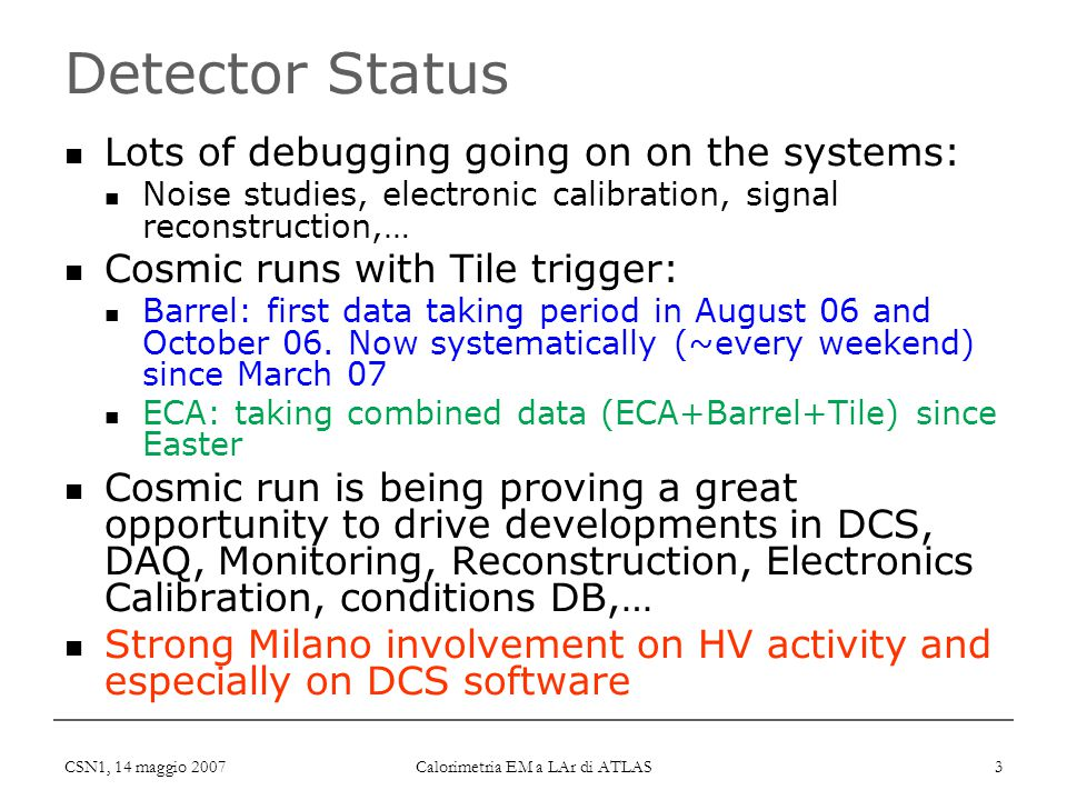 CSN1, 14 maggio 2007 Calorimetria EM a LAr di ATLAS 3 Detector Status Lots of debugging going on on the systems: Noise studies, electronic calibration, signal reconstruction,… Cosmic runs with Tile trigger: Barrel: first data taking period in August 06 and October 06.