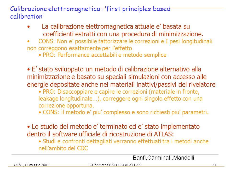 CSN1, 14 maggio 2007 Calorimetria EM a LAr di ATLAS 34 Calibrazione elettromagnetica : 'first principles based calibration' La calibrazione elettromagnetica attuale e' basata su coefficienti estratti con una procedura di minimizzazione.