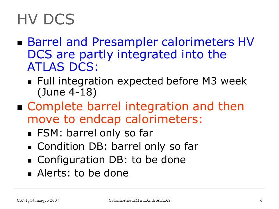 CSN1, 14 maggio 2007 Calorimetria EM a LAr di ATLAS 6 HV DCS Barrel and Presampler calorimeters HV DCS are partly integrated into the ATLAS DCS: Full integration expected before M3 week (June 4-18) Complete barrel integration and then move to endcap calorimeters: FSM: barrel only so far Condition DB: barrel only so far Configuration DB: to be done Alerts: to be done