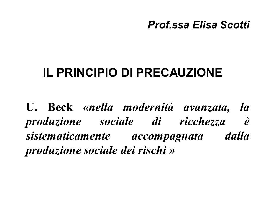 Prof.ssa Elisa Scotti IL PRINCIPIO DI PRECAUZIONE U. Beck «nella modernità avanzata, la produzione sociale di ricchezza è sistematicamente accompagnat