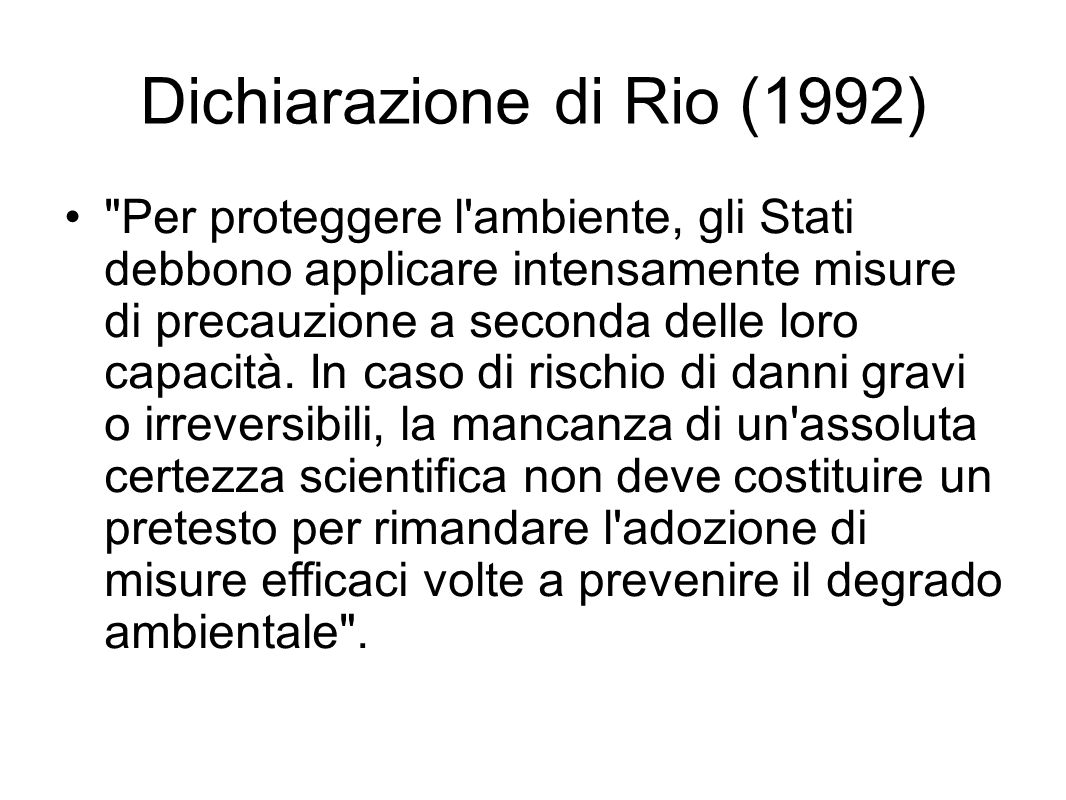 Dichiarazione di Rio (1992) Per proteggere l ambiente, gli Stati debbono applicare intensamente misure di precauzione a seconda delle loro capacità.