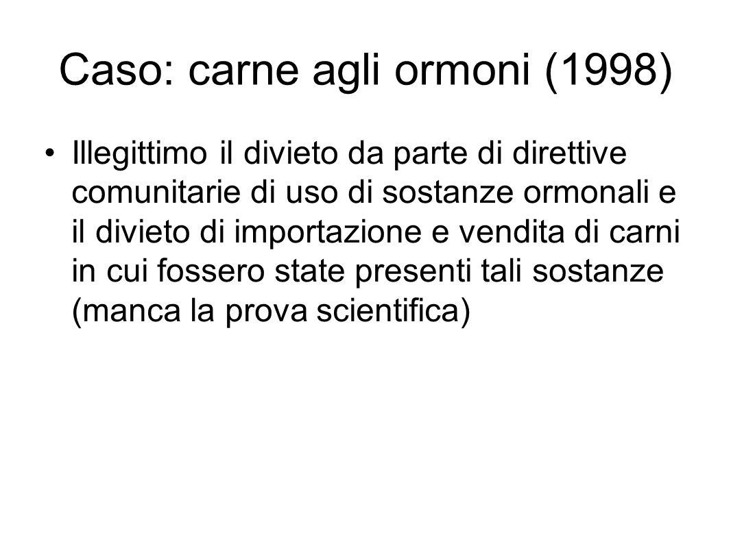 Caso: carne agli ormoni (1998) Illegittimo il divieto da parte di direttive comunitarie di uso di sostanze ormonali e il divieto di importazione e vendita di carni in cui fossero state presenti tali sostanze (manca la prova scientifica)