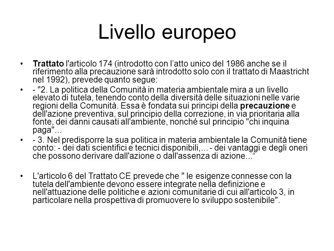 Livello europeo Trattato l articolo 174 (introdotto con l'atto unico del 1986 anche se il riferimento alla precauzione sarà introdotto solo con il trattato di Maastricht nel 1992), prevede quanto segue: - 2.