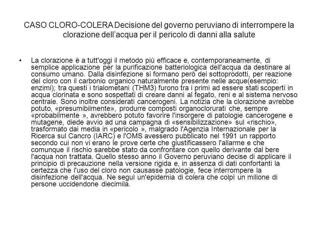CASO CLORO-COLERA Decisione del governo peruviano di interrompere la clorazione dell'acqua per il pericolo di danni alla salute La clorazione è a tutt oggi il metodo più efficace e, contemporaneamente, di semplice applicazione per la purificazione batteriologica dell acqua da destinare al consumo umano.