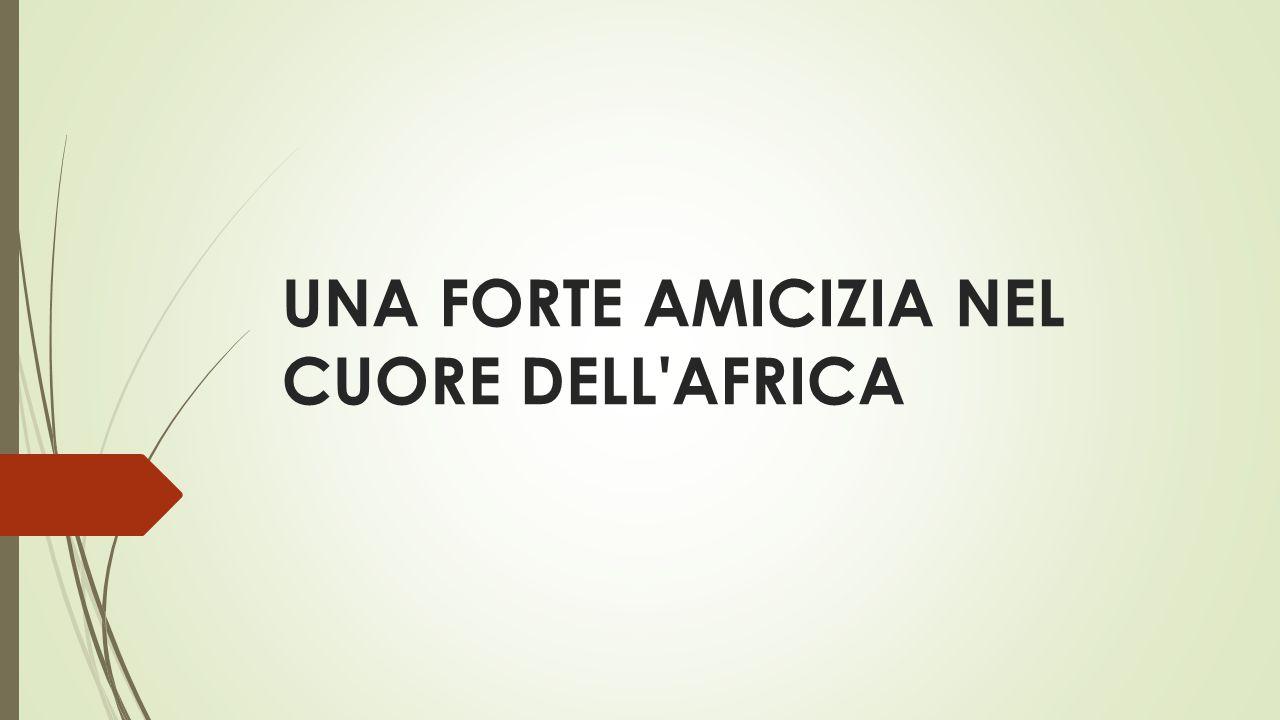 UNA FORTE AMICIZIA NEL CUORE DELL'AFRICA