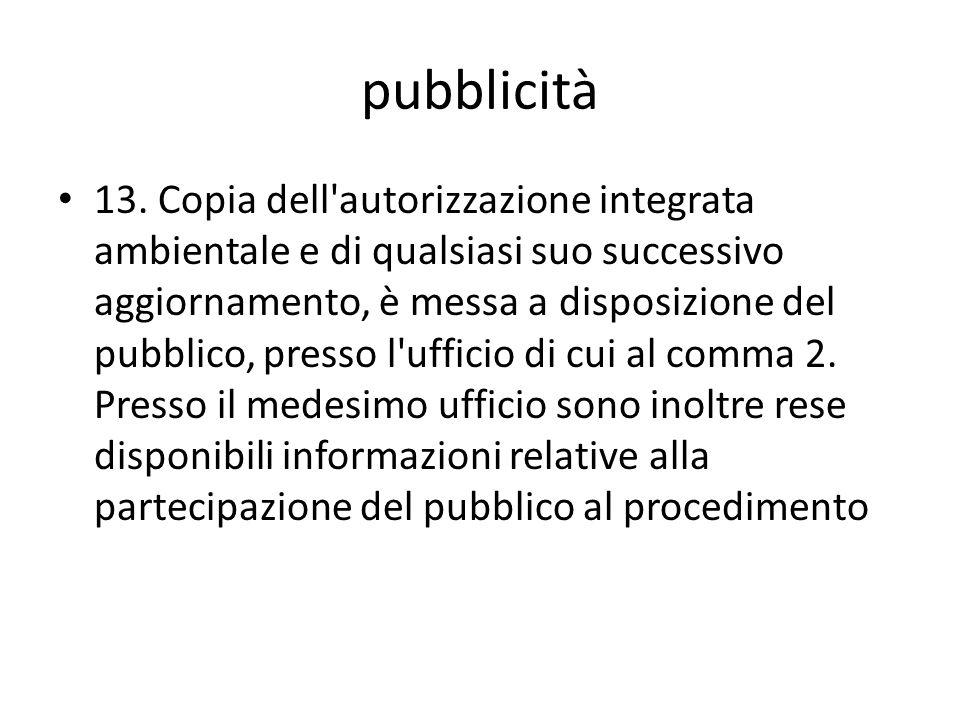 pubblicità 13. Copia dell'autorizzazione integrata ambientale e di qualsiasi suo successivo aggiornamento, è messa a disposizione del pubblico, presso