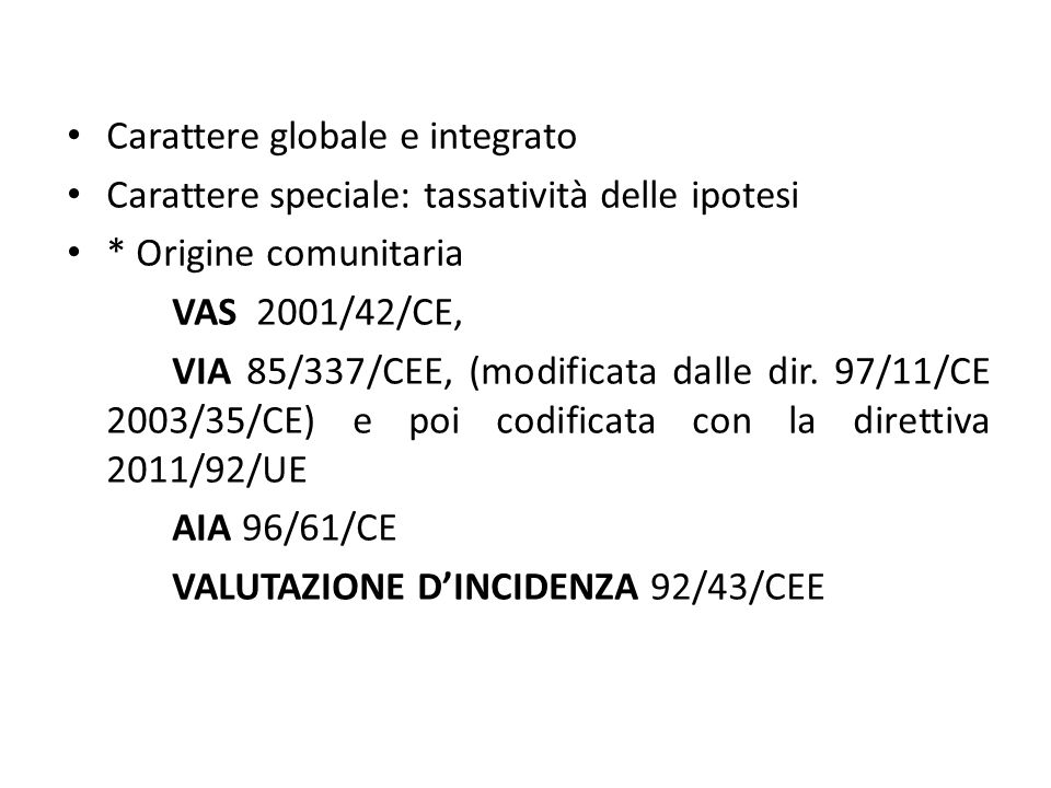 Carattere globale e integrato Carattere speciale: tassatività delle ipotesi * Origine comunitaria VAS 2001/42/CE, VIA 85/337/CEE, (modificata dalle di