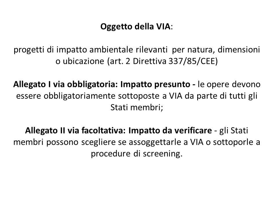 Oggetto della VIA: progetti di impatto ambientale rilevanti per natura, dimensioni o ubicazione (art. 2 Direttiva 337/85/CEE) Allegato I via obbligato
