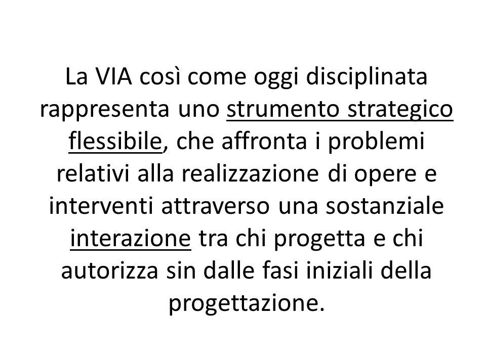 La VIA così come oggi disciplinata rappresenta uno strumento strategico flessibile, che affronta i problemi relativi alla realizzazione di opere e int