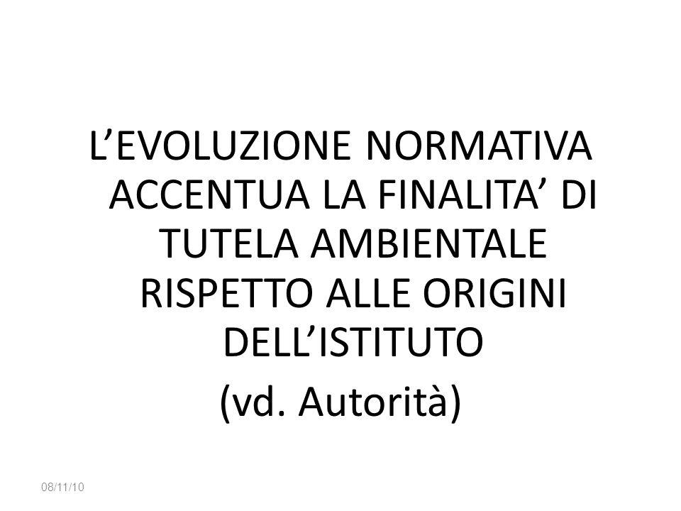L'EVOLUZIONE NORMATIVA ACCENTUA LA FINALITA' DI TUTELA AMBIENTALE RISPETTO ALLE ORIGINI DELL'ISTITUTO (vd. Autorità) 08/11/10