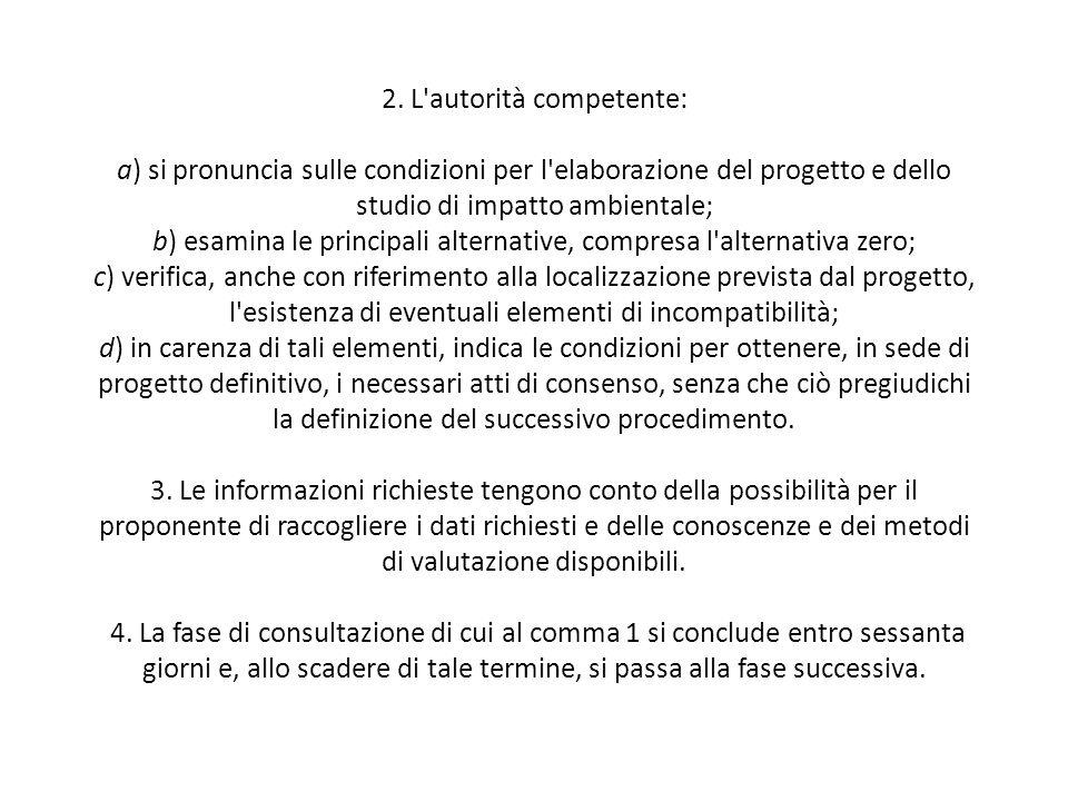 2. L'autorità competente: a) si pronuncia sulle condizioni per l'elaborazione del progetto e dello studio di impatto ambientale; b) esamina le princip