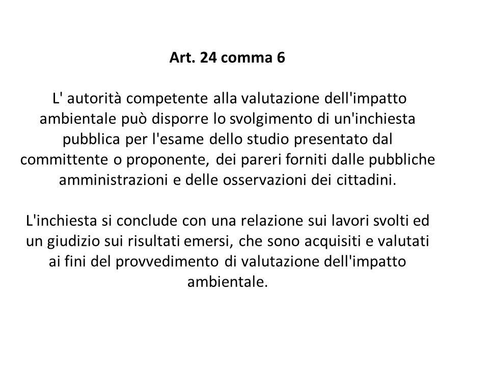 Art. 24 comma 6 L' autorità competente alla valutazione dell'impatto ambientale può disporre lo svolgimento di un'inchiesta pubblica per l'esame dello