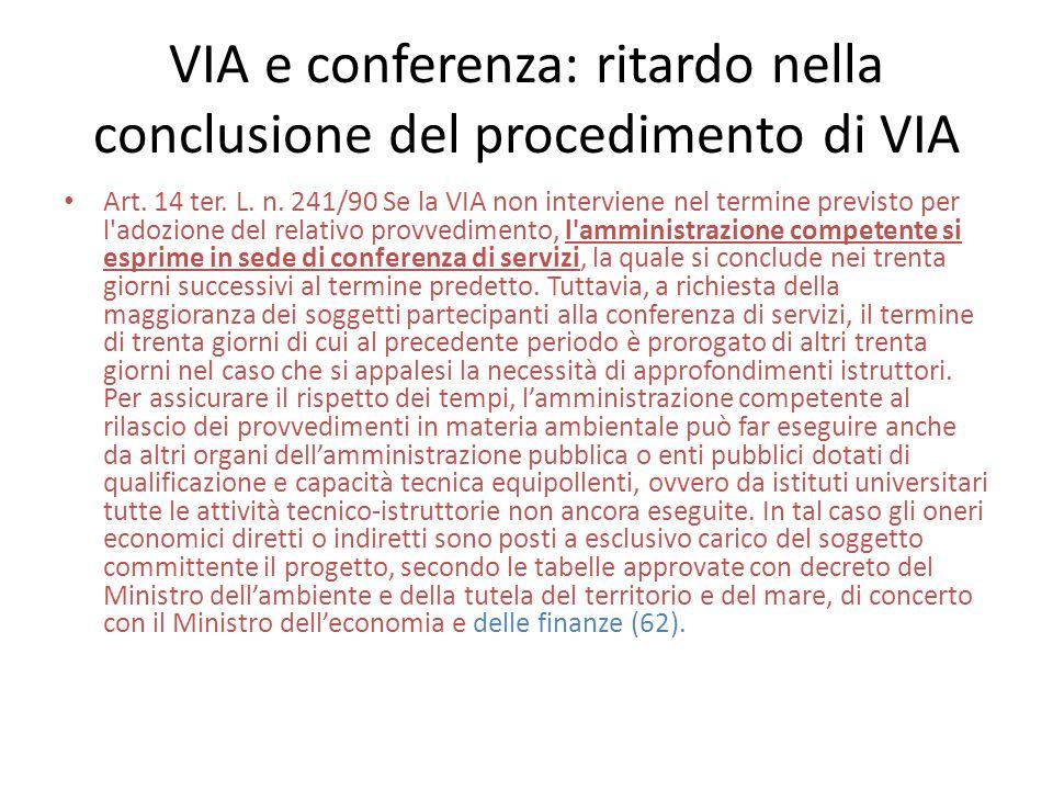 VIA e conferenza: ritardo nella conclusione del procedimento di VIA Art. 14 ter. L. n. 241/90 Se la VIA non interviene nel termine previsto per l'adoz