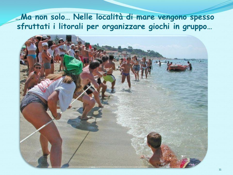 11 …Ma non solo… Nelle località di mare vengono spesso sfruttati i litorali per organizzare giochi in gruppo…