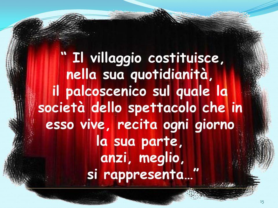 """15 """" Il villaggio costituisce, nella sua quotidianità, il palcoscenico sul quale la società dello spettacolo che in esso vive, recita ogni giorno la s"""