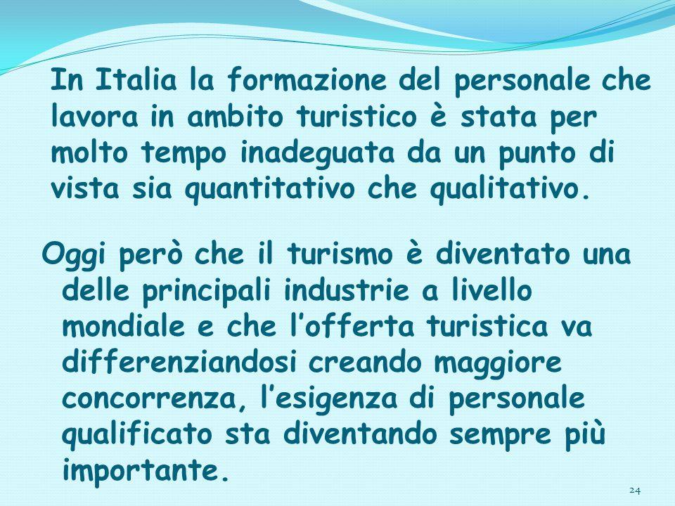 24 In Italia la formazione del personale che lavora in ambito turistico è stata per molto tempo inadeguata da un punto di vista sia quantitativo che q