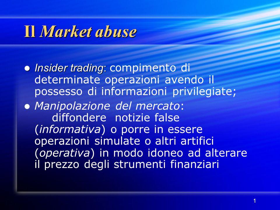 1 Il Market abuse Insider trading: Insider trading: compimento di determinate operazioni avendo il possesso di informazioni privilegiate; Manipolazion