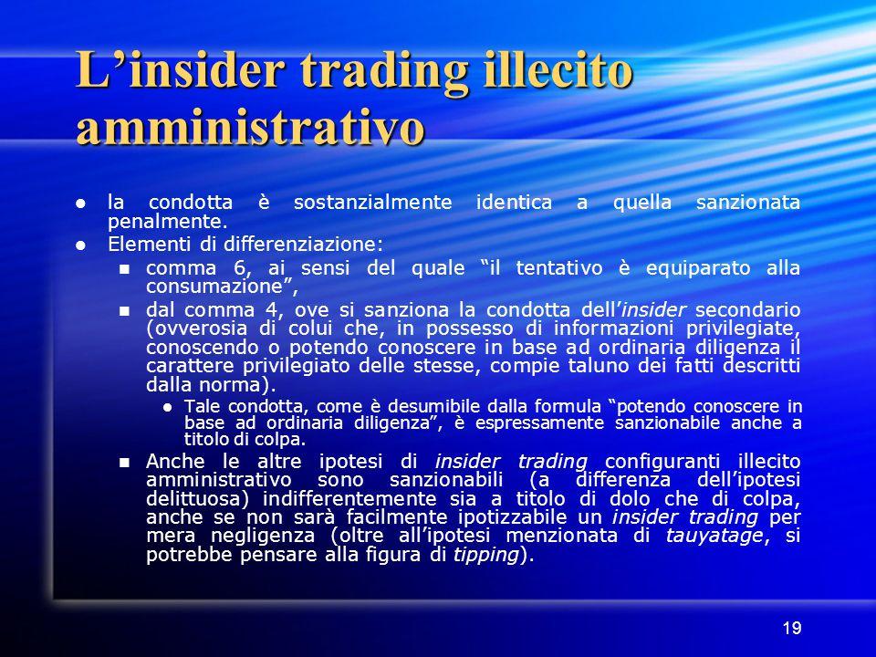 19 L'insider trading illecito amministrativo la condotta è sostanzialmente identica a quella sanzionata penalmente. Elementi di differenziazione: comm