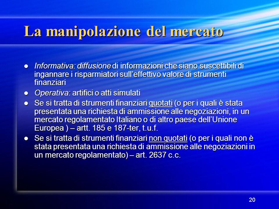 20 La manipolazione del mercato Informativa: diffusione di informazioni che siano suscettibili di ingannare i risparmiatori sull'effettivo valore di s