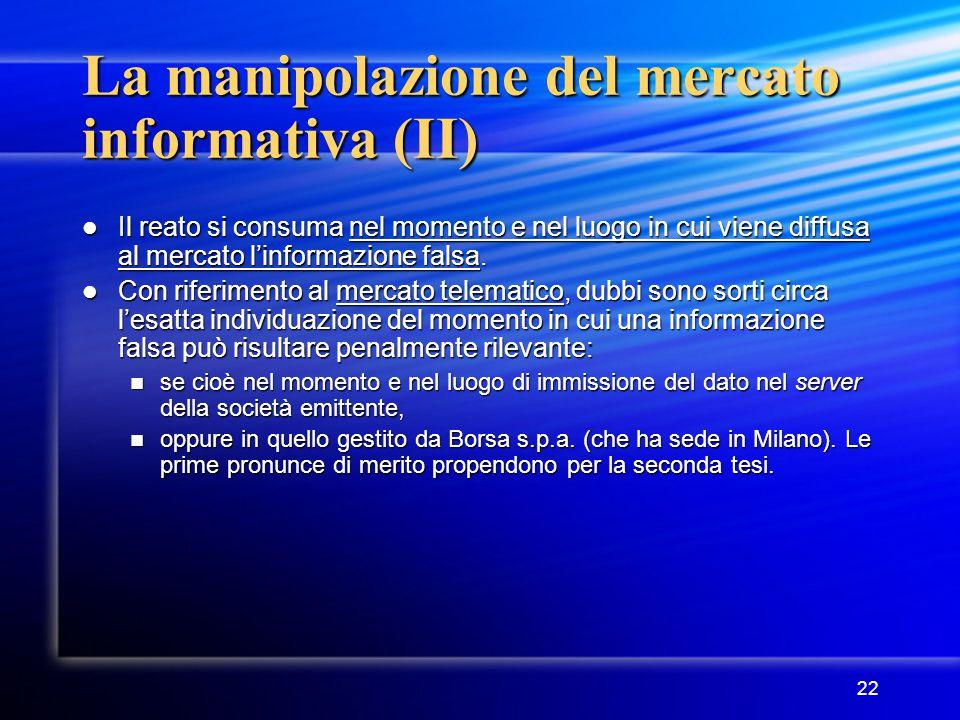 22 La manipolazione del mercato informativa (II) Il reato si consuma nel momento e nel luogo in cui viene diffusa al mercato l'informazione falsa. Il