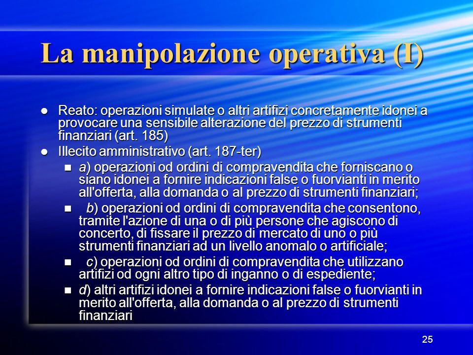 25 La manipolazione operativa (I) Reato: operazioni simulate o altri artifizi concretamente idonei a provocare una sensibile alterazione del prezzo di