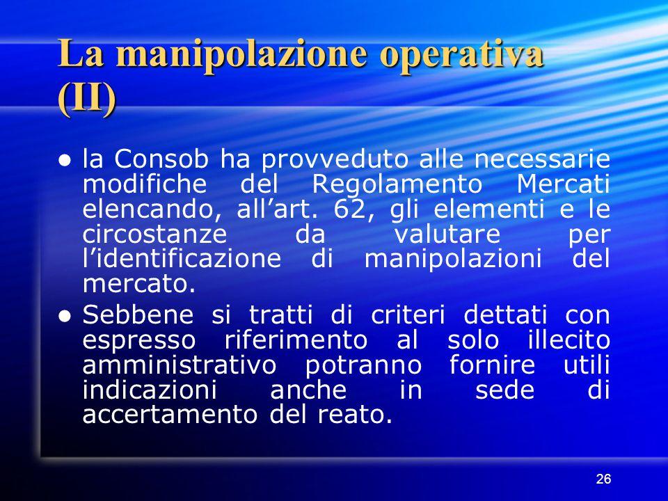 26 La manipolazione operativa (II) la Consob ha provveduto alle necessarie modifiche del Regolamento Mercati elencando, all'art. 62, gli elementi e le
