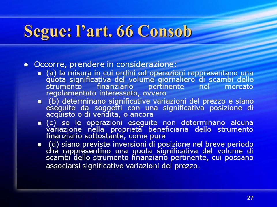 27 Segue: l'art. 66 Consob Occorre, prendere in considerazione: (a) la misura in cui ordini od operazioni rappresentano una quota significativa del vo