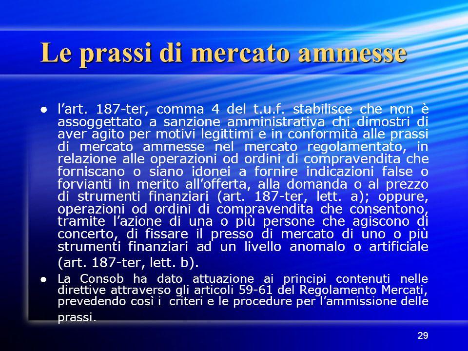 29 Le prassi di mercato ammesse l'art. 187-ter, comma 4 del t.u.f. stabilisce che non è assoggettato a sanzione amministrativa chi dimostri di aver ag