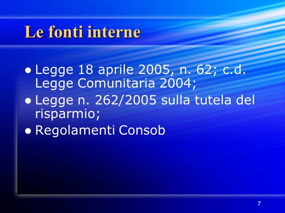 7 Le fonti interne Legge 18 aprile 2005, n. 62; c.d. Legge Comunitaria 2004; Legge n. 262/2005 sulla tutela del risparmio; Regolamenti Consob