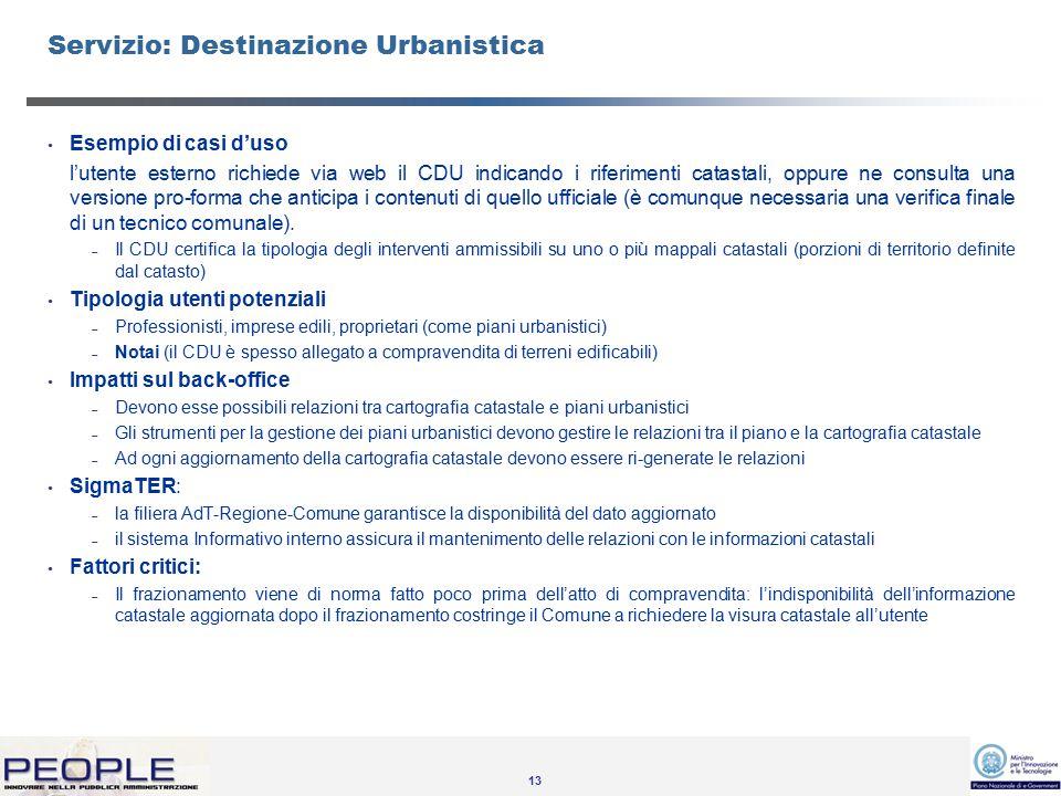 13 Servizio: Destinazione Urbanistica Esempio di casi d'uso l'utente esterno richiede via web il CDU indicando i riferimenti catastali, oppure ne consulta una versione pro-forma che anticipa i contenuti di quello ufficiale (è comunque necessaria una verifica finale di un tecnico comunale).